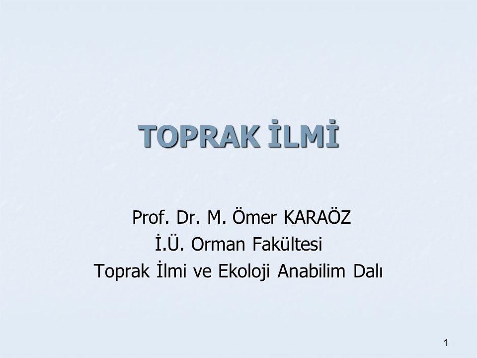 TOPRAK İLMİ Prof. Dr. M. Ömer KARAÖZ Prof. Dr. M. Ömer KARAÖZ İ.Ü. Orman Fakültesi Toprak İlmi ve Ekoloji Anabilim Dalı 1