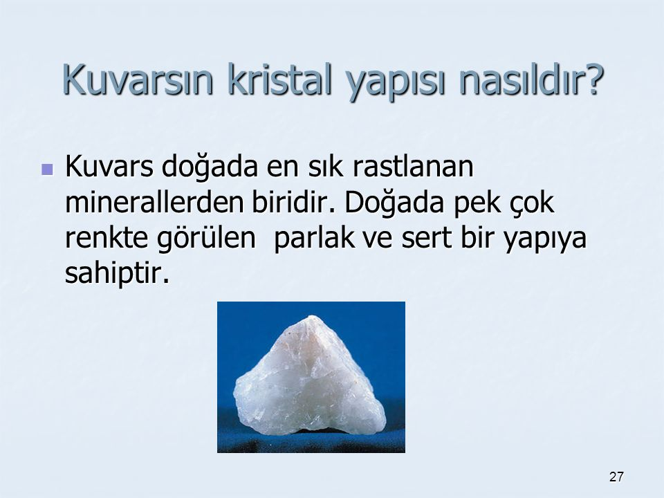 Kuvarsın kristal yapısı nasıldır? Kuvars doğada en sık rastlanan minerallerden biridir. Doğada pek çok renkte görülen parlak ve sert bir yapıya sahipt