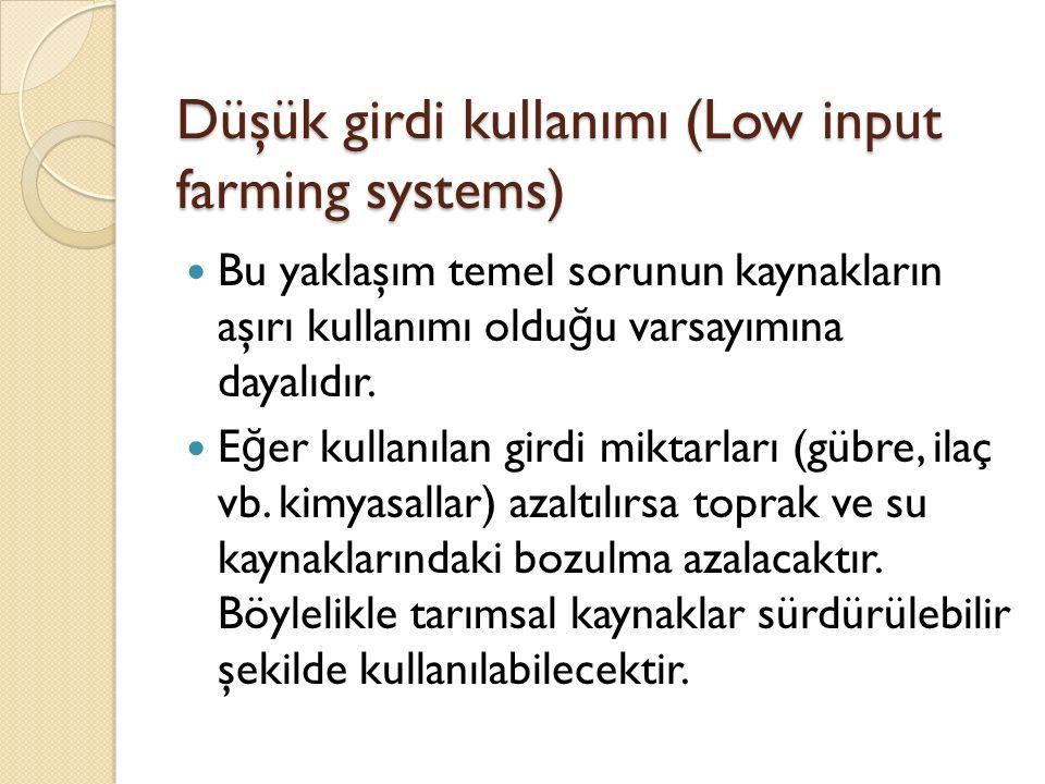 Düşük girdi kullanımı (Low input farming systems) Bu yaklaşım temel sorunun kaynakların aşırı kullanımı oldu ğ u varsayımına dayalıdır.