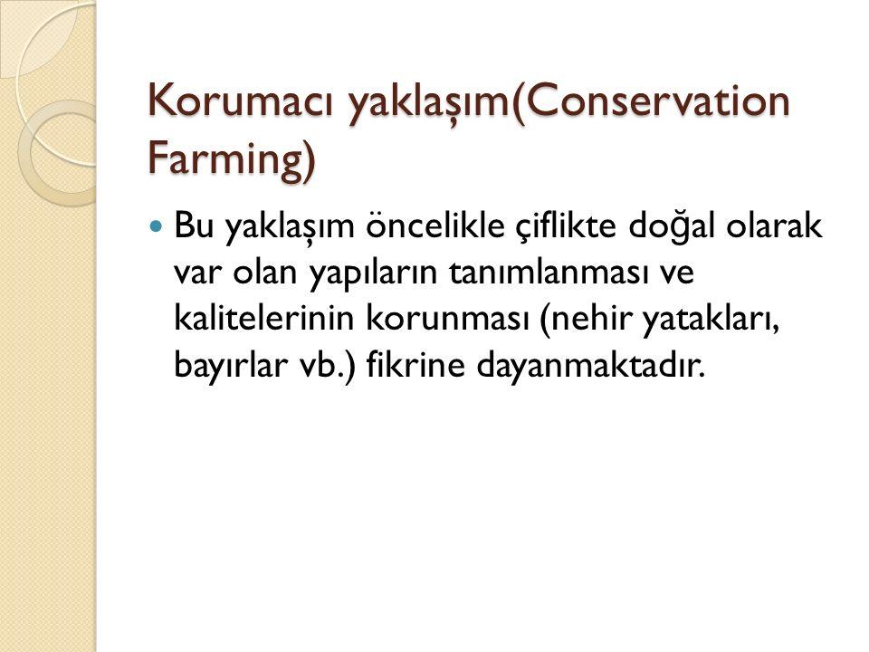 Korumacı yaklaşım(Conservation Farming) Bu yaklaşım öncelikle çiflikte do ğ al olarak var olan yapıların tanımlanması ve kalitelerinin korunması (nehir yatakları, bayırlar vb.) fikrine dayanmaktadır.