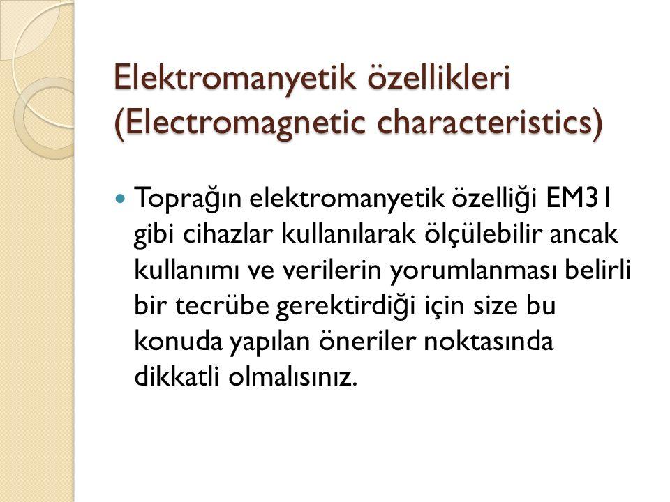 Elektromanyetik özellikleri (Electromagnetic characteristics) Topra ğ ın elektromanyetik özelli ğ i EM31 gibi cihazlar kullanılarak ölçülebilir ancak kullanımı ve verilerin yorumlanması belirli bir tecrübe gerektirdi ğ i için size bu konuda yapılan öneriler noktasında dikkatli olmalısınız.