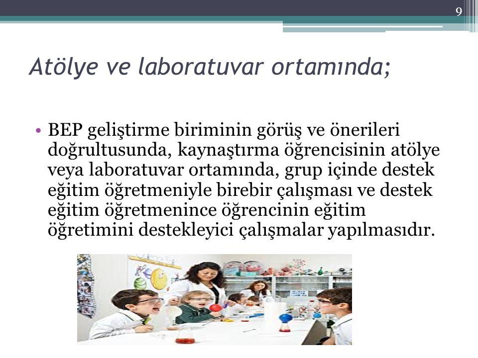Atölye ve laboratuvar ortamında; BEP geliştirme biriminin görüş ve önerileri doğrultusunda, kaynaştırma öğrencisinin atölye veya laboratuvar ortamında