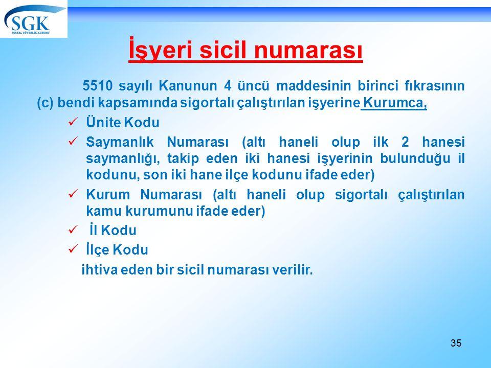 35 İşyeri sicil numarası 5510 sayılı Kanunun 4 üncü maddesinin birinci fıkrasının (c) bendi kapsamında sigortalı çalıştırılan işyerine Kurumca, Ünite Kodu Saymanlık Numarası (altı haneli olup ilk 2 hanesi saymanlığı, takip eden iki hanesi işyerinin bulunduğu il kodunu, son iki hane ilçe kodunu ifade eder) Kurum Numarası (altı haneli olup sigortalı çalıştırılan kamu kurumunu ifade eder) İl Kodu İlçe Kodu ihtiva eden bir sicil numarası verilir.
