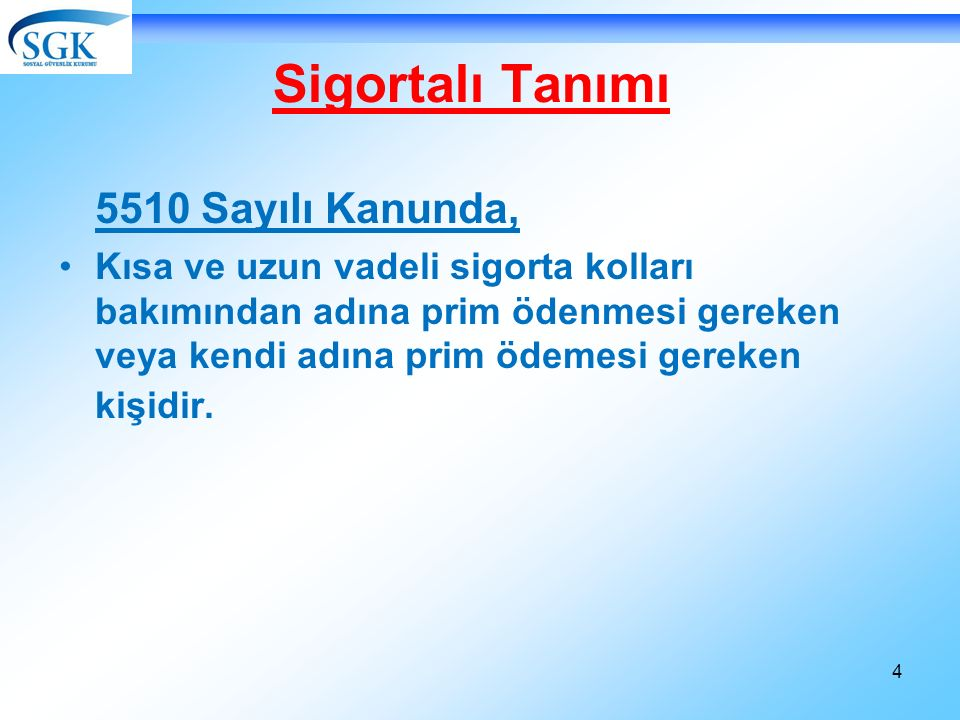 4 Sigortalı Tanımı 5510 Sayılı Kanunda, Kısa ve uzun vadeli sigorta kolları bakımından adına prim ödenmesi gereken veya kendi adına prim ödemesi gereken kişidir.