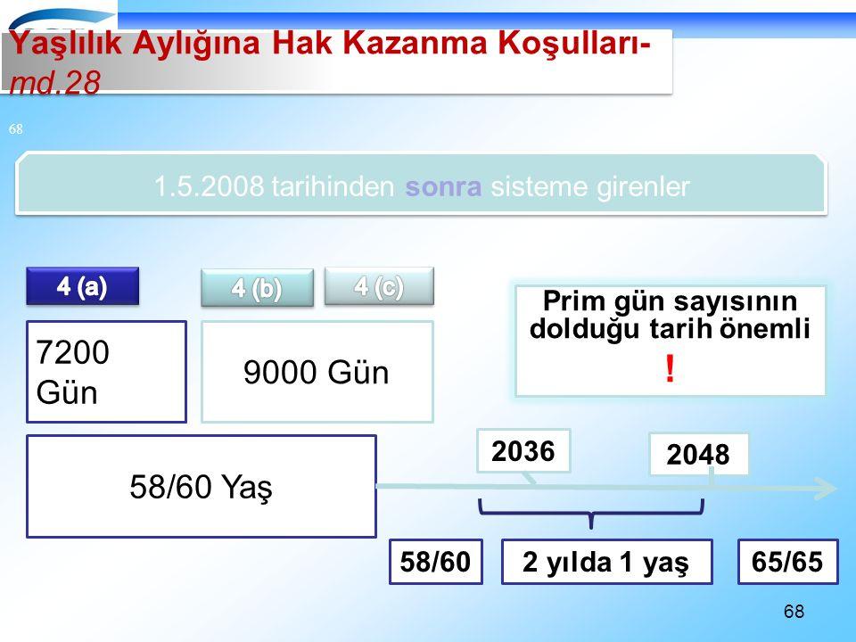 68 1.5.2008 tarihinden sonra sisteme girenler 58/60 Yaş 7200 Gün 9000 Gün Prim gün sayısının dolduğu tarih önemli .