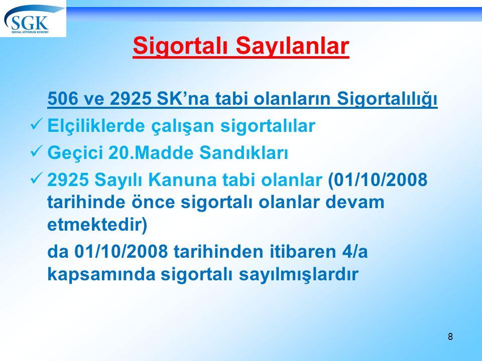 8 Sigortalı Sayılanlar 506 ve 2925 SK'na tabi olanların Sigortalılığı Elçiliklerde çalışan sigortalılar Geçici 20.Madde Sandıkları 2925 Sayılı Kanuna tabi olanlar (01/10/2008 tarihinde önce sigortalı olanlar devam etmektedir) da 01/10/2008 tarihinden itibaren 4/a kapsamında sigortalı sayılmışlardır