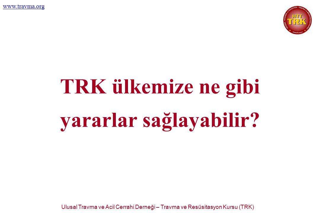 Ulusal Travma ve Acil Cerrahi Derneği – Travma ve Resüsitasyon Kursu (TRK) www.travma.org TRK ülkemize ne gibi yararlar sağlayabilir?