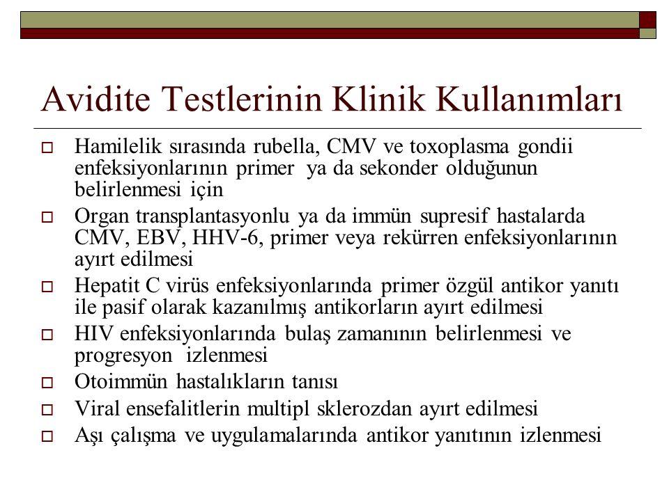 Avidite Testlerinin Klinik Kullanımları  Hamilelik sırasında rubella, CMV ve toxoplasma gondii enfeksiyonlarının primer ya da sekonder olduğunun belirlenmesi için  Organ transplantasyonlu ya da immün supresif hastalarda CMV, EBV, HHV-6, primer veya rekürren enfeksiyonlarının ayırt edilmesi  Hepatit C virüs enfeksiyonlarında primer özgül antikor yanıtı ile pasif olarak kazanılmış antikorların ayırt edilmesi  HIV enfeksiyonlarında bulaş zamanının belirlenmesi ve progresyon izlenmesi  Otoimmün hastalıkların tanısı  Viral ensefalitlerin multipl sklerozdan ayırt edilmesi  Aşı çalışma ve uygulamalarında antikor yanıtının izlenmesi