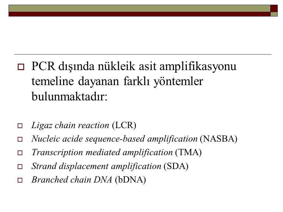  PCR dışında nükleik asit amplifikasyonu temeline dayanan farklı yöntemler bulunmaktadır:  Ligaz chain reaction (LCR)  Nucleic acide sequence-based amplification (NASBA)  Transcription mediated amplification (TMA)  Strand displacement amplification (SDA)  Branched chain DNA (bDNA)
