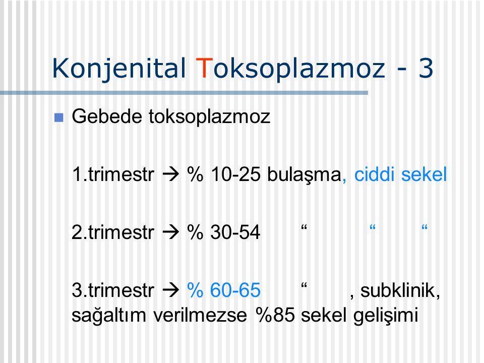 Konjenital Toksoplazmoz - 3 Gebede toksoplazmoz 1.trimestr  % 10-25 bulaşma, ciddi sekel 2.trimestr  % 30-54 3.trimestr  % 60-65 , subklinik, sağaltım verilmezse %85 sekel gelişimi