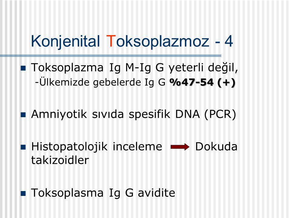 Konjenital Toksoplazmoz - 4 Toksoplazma Ig M-Ig G yeterli değil, %47-54 (+) -Ülkemizde gebelerde Ig G %47-54 (+) Amniyotik sıvıda spesifik DNA (PCR) Histopatolojik inceleme Dokuda takizoidler Toksoplasma Ig G avidite