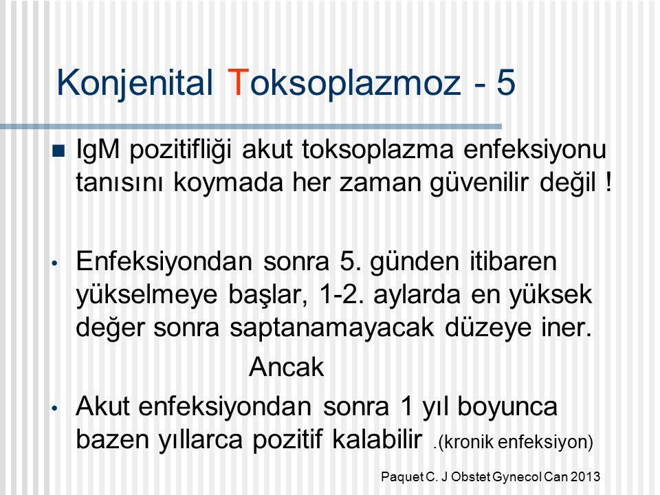 Konjenital Toksoplazmoz - 5 IgM pozitifliği akut toksoplazma enfeksiyonu tanısını koymada her zaman güvenilir değil .