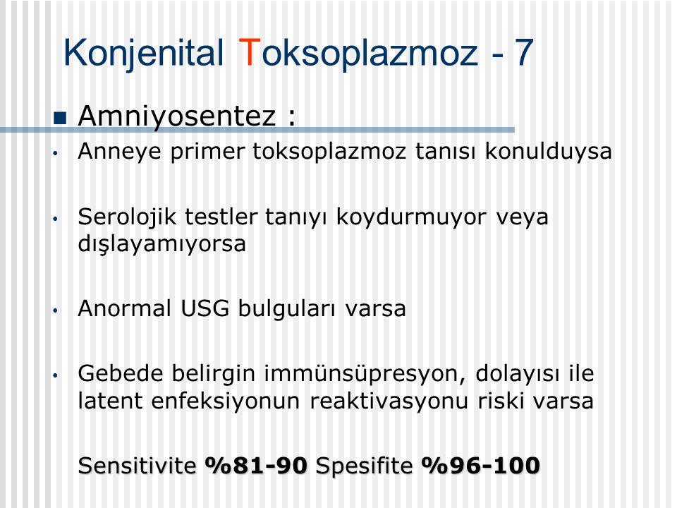 Konjenital Toksoplazmoz - 7 Amniyosentez : Anneye primer toksoplazmoz tanısı konulduysa Serolojik testler tanıyı koydurmuyor veya dışlayamıyorsa Anormal USG bulguları varsa Gebede belirgin immünsüpresyon, dolayısı ile latent enfeksiyonun reaktivasyonu riski varsa Sensitivite %81-90 Spesifite %96-100