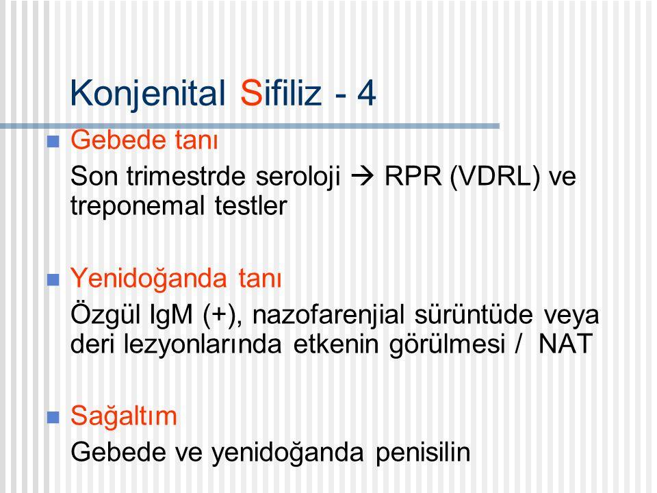 Konjenital Sifiliz - 4 Gebede tanı Son trimestrde seroloji  RPR (VDRL) ve treponemal testler Yenidoğanda tanı Özgül IgM (+), nazofarenjial sürüntüde veya deri lezyonlarında etkenin görülmesi / NAT Sağaltım Gebede ve yenidoğanda penisilin