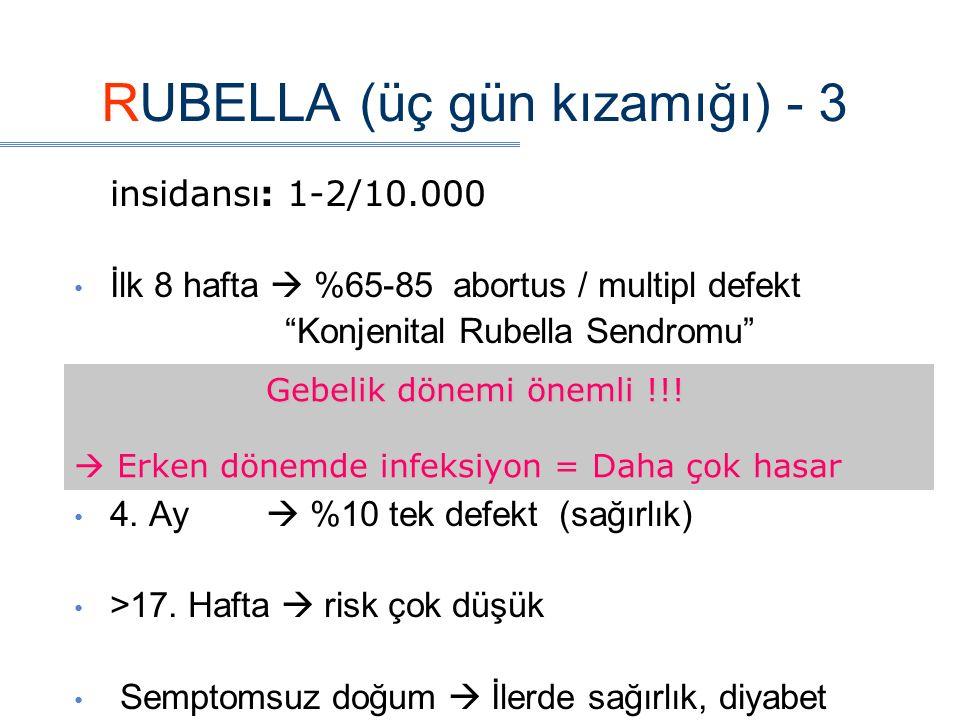 RUBELLA (üç gün kızamığı) - 3 insidansı: 1-2/10.000 İlk 8 hafta  %65-85 abortus / multipl defekt Konjenital Rubella Sendromu 3.