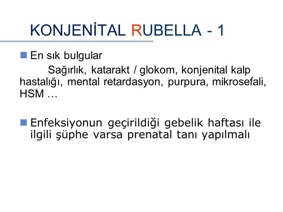 KONJENİTAL RUBELLA - 1 En sık bulgular Sağırlık, katarakt / glokom, konjenital kalp hastalığı, mental retardasyon, purpura, mikrosefali, HSM … Enfeksiyonun geçirildiği gebelik haftası ile ilgili şüphe varsa prenatal tanı yapılmalı