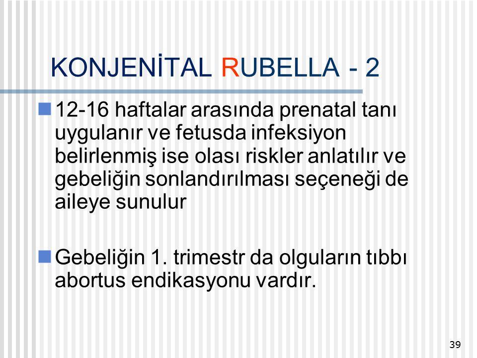 KONJENİTAL RUBELLA - 2 12-16 haftalar arasında prenatal tanı uygulanır ve fetusda infeksiyon belirlenmiş ise olası riskler anlatılır ve gebeliğin sonlandırılması seçeneği de aileye sunulur Gebeliğin 1.