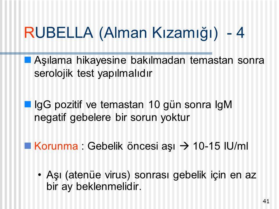 RUBELLA (Alman Kızamığı) - 4 Aşılama hikayesine bakılmadan temastan sonra serolojik test yapılmalıdır IgG pozitif ve temastan 10 gün sonra IgM negatif gebelere bir sorun yoktur Korunma : Gebelik öncesi aşı  10-15 IU/ml Aşı (atenüe virus) sonrası gebelik için en az bir ay beklenmelidir.