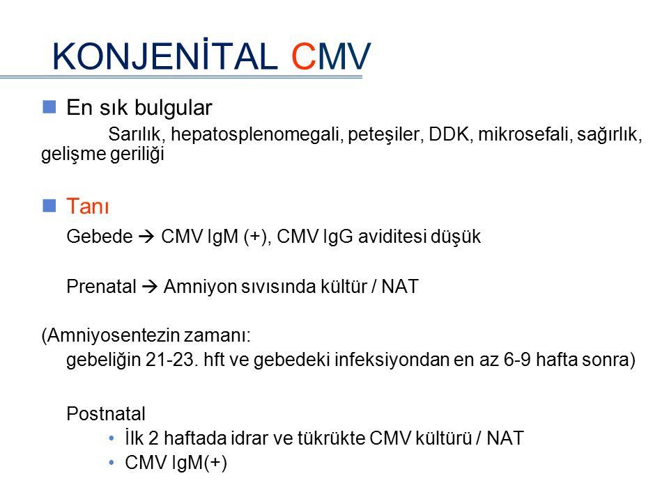 KONJENİTAL CMV En sık bulgular Sarılık, hepatosplenomegali, peteşiler, DDK, mikrosefali, sağırlık, gelişme geriliği Tanı Gebede  CMV IgM (+), CMV IgG aviditesi düşük Prenatal  Amniyon sıvısında kültür / NAT (Amniyosentezin zamanı: gebeliğin 21-23.