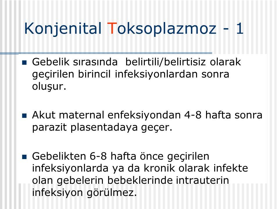 Konjenital Toksoplazmoz - 1 Gebelik sırasında belirtili/belirtisiz olarak geçirilen birincil infeksiyonlardan sonra oluşur.