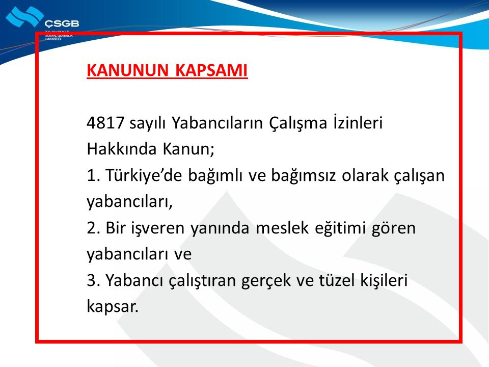 KANUNUN KAPSAMI 4817 sayılı Yabancıların Çalışma İzinleri Hakkında Kanun; 1. Türkiye'de bağımlı ve bağımsız olarak çalışan yabancıları, 2. Bir işveren