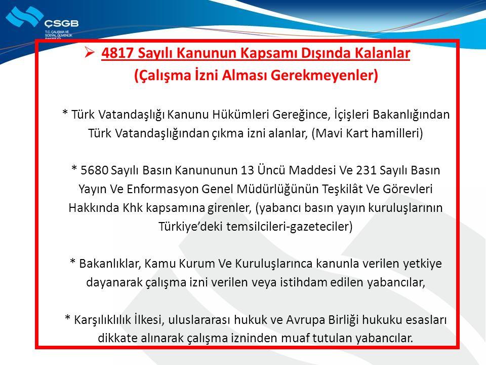  4817 Sayılı Kanunun Kapsamı Dışında Kalanlar (Çalışma İzni Alması Gerekmeyenler) * Türk Vatandaşlığı Kanunu Hükümleri Gereğince, İçişleri Bakanlığından Türk Vatandaşlığından çıkma izni alanlar, (Mavi Kart hamilleri) * 5680 Sayılı Basın Kanununun 13 Üncü Maddesi Ve 231 Sayılı Basın Yayın Ve Enformasyon Genel Müdürlüğünün Teşkilât Ve Görevleri Hakkında Khk kapsamına girenler, (yabancı basın yayın kuruluşlarının Türkiye'deki temsilcileri-gazeteciler) * Bakanlıklar, Kamu Kurum Ve Kuruluşlarınca kanunla verilen yetkiye dayanarak çalışma izni verilen veya istihdam edilen yabancılar, * Karşılıklılık İlkesi, uluslararası hukuk ve Avrupa Birliği hukuku esasları dikkate alınarak çalışma izninden muaf tutulan yabancılar.