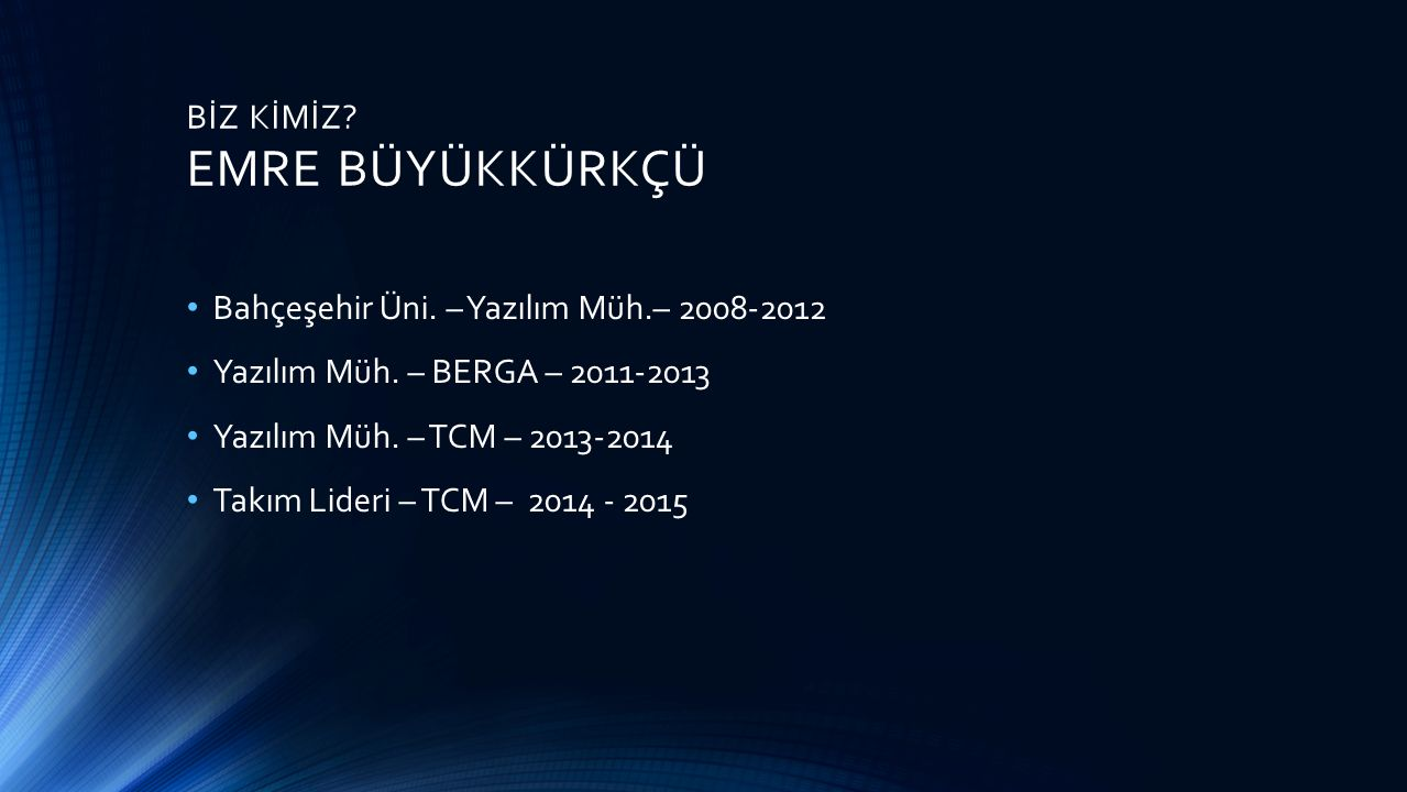 BİZ KİMİZ. EMRE BÜYÜKKÜRKÇÜ Bahçeşehir Üni. – Yazılım Müh.– 2008-2012 Yazılım Müh.