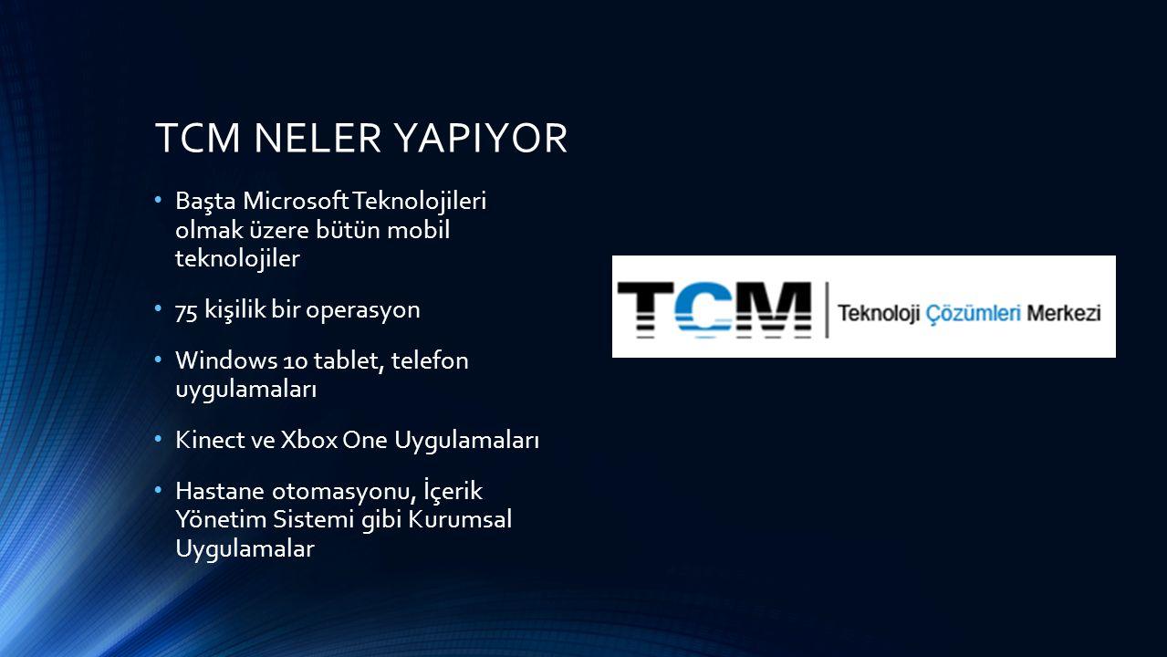 TCM NELER YAPIYOR Başta Microsoft Teknolojileri olmak üzere bütün mobil teknolojiler 75 kişilik bir operasyon Windows 10 tablet, telefon uygulamaları Kinect ve Xbox One Uygulamaları Hastane otomasyonu, İçerik Yönetim Sistemi gibi Kurumsal Uygulamalar