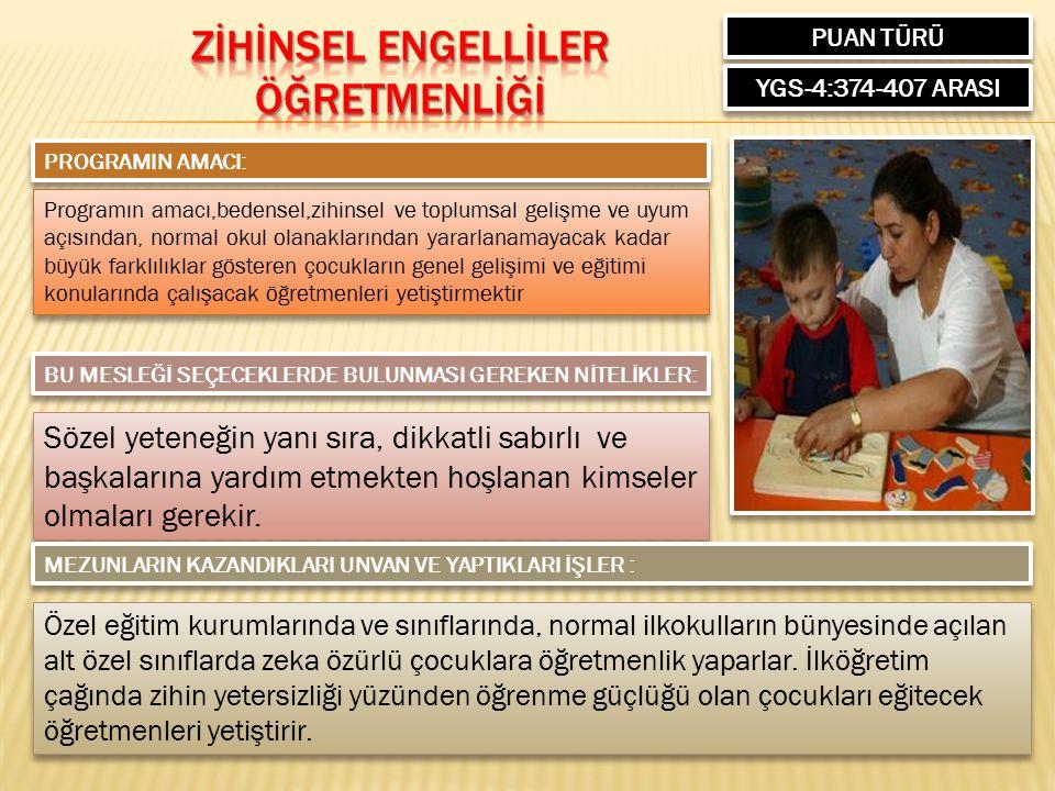 PUAN TÜRÜ YGS-4:374-407 ARASI PROGRAMIN AMACI: Programın amacı,bedensel,zihinsel ve toplumsal gelişme ve uyum açısından, normal okul olanaklarından yararlanamayacak kadar büyük farklılıklar gösteren çocukların genel gelişimi ve eğitimi konularında çalışacak öğretmenleri yetiştirmektir BU MESLEĞİ SEÇECEKLERDE BULUNMASI GEREKEN NİTELİKLER: Sözel yeteneğin yanı sıra, dikkatli sabırlı ve başkalarına yardım etmekten hoşlanan kimseler olmaları gerekir.