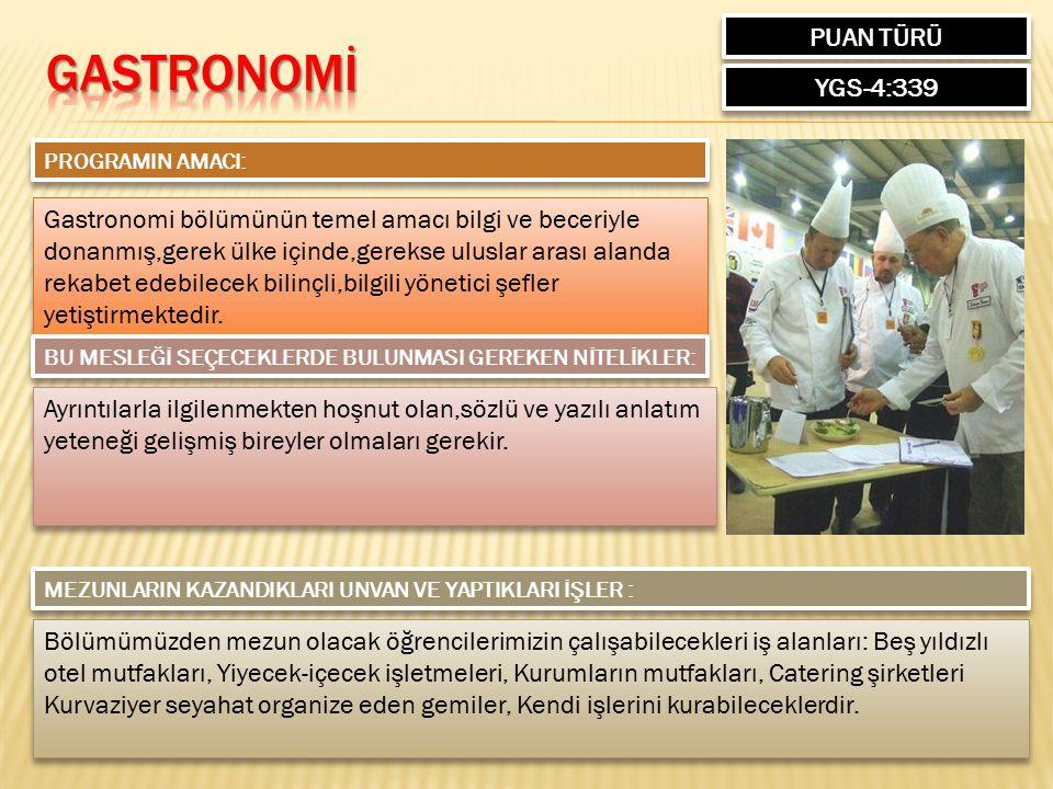 PUAN TÜRÜ YGS-4:339 PROGRAMIN AMACI: Gastronomi bölümünün temel amacı bilgi ve beceriyle donanmış,gerek ülke içinde,gerekse uluslar arası alanda rekabet edebilecek bilinçli,bilgili yönetici şefler yetiştirmektedir.