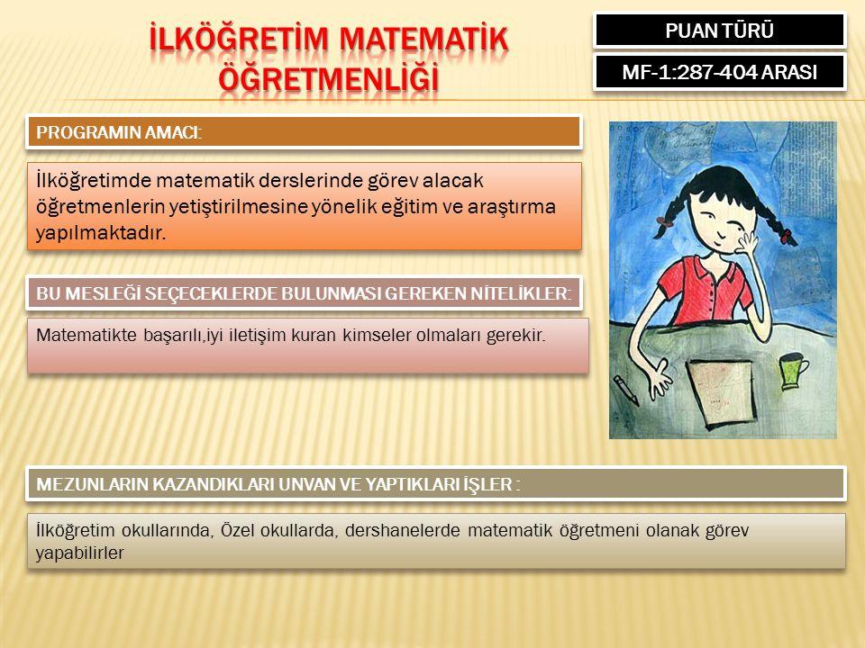 PUAN TÜRÜ MF-1:287-404 ARASI PROGRAMIN AMACI: İlköğretimde matematik derslerinde görev alacak öğretmenlerin yetiştirilmesine yönelik eğitim ve araştırma yapılmaktadır.