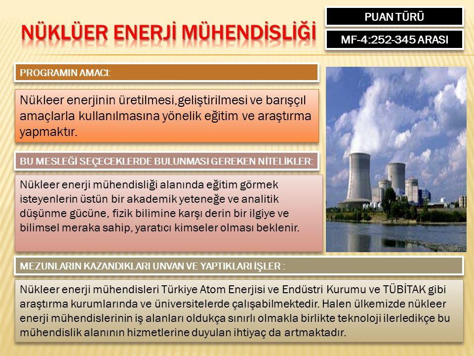 PUAN TÜRÜ MF-4:252-345 ARASI PROGRAMIN AMACI: Nükleer enerjinin üretilmesi,geliştirilmesi ve barışçıl amaçlarla kullanılmasına yönelik eğitim ve araştırma yapmaktır.