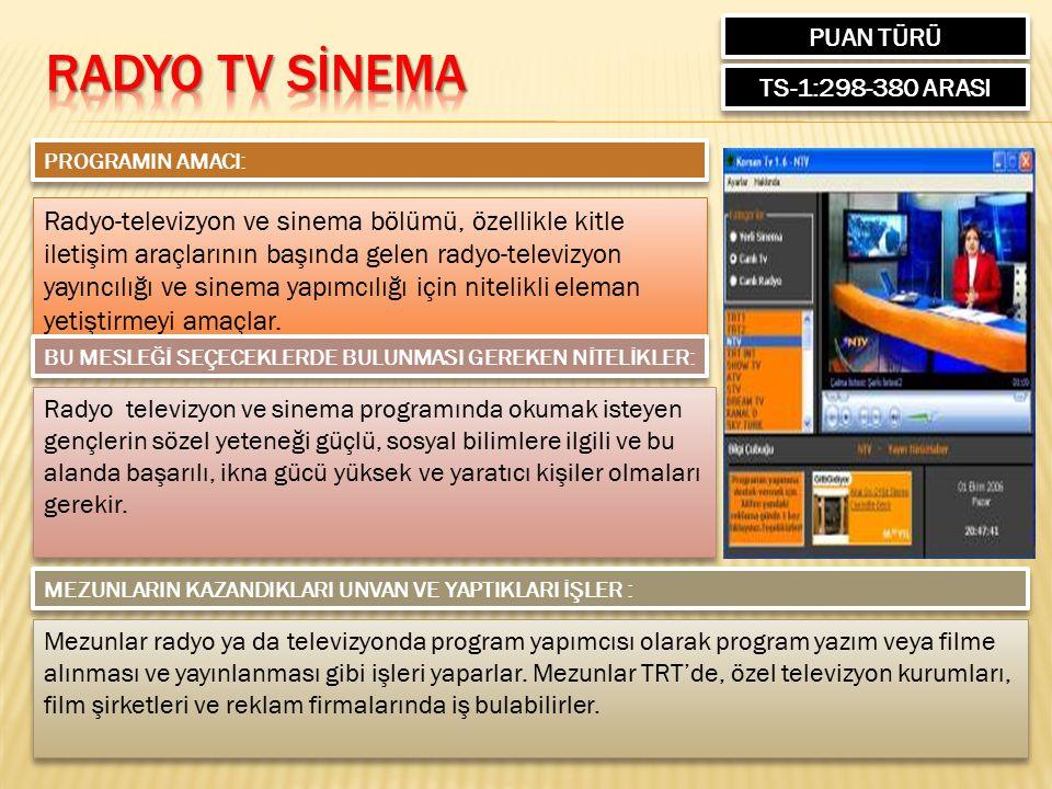 PUAN TÜRÜ TS-1:298-380 ARASI PROGRAMIN AMACI: Radyo-televizyon ve sinema bölümü, özellikle kitle iletişim araçlarının başında gelen radyo-televizyon yayıncılığı ve sinema yapımcılığı için nitelikli eleman yetiştirmeyi amaçlar.