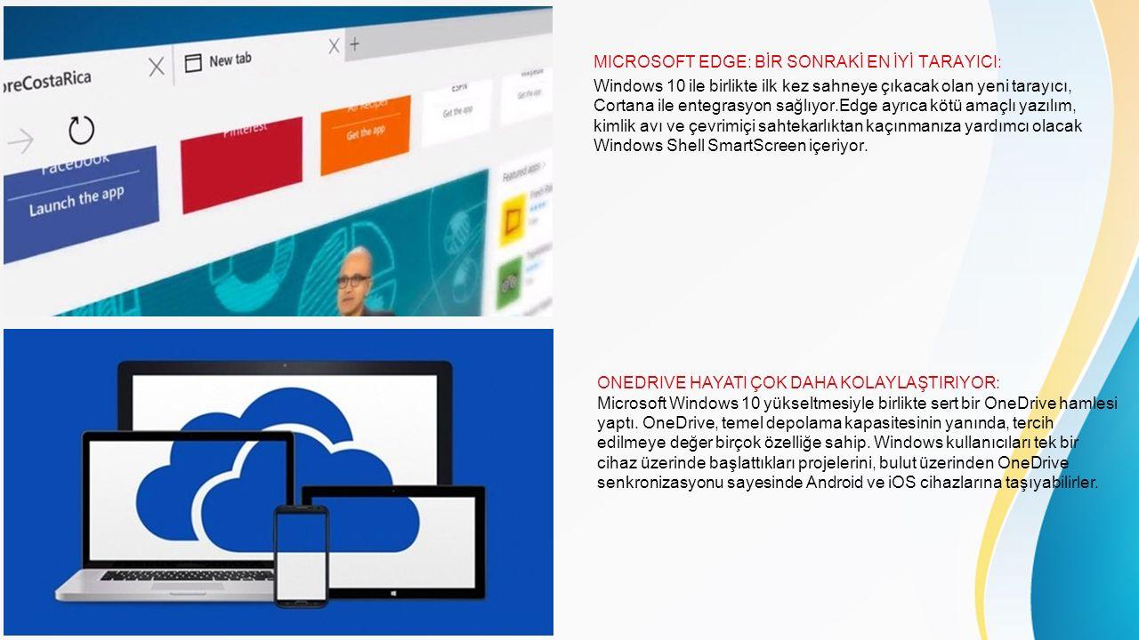 MICROSOFT EDGE: BİR SONRAKİ EN İYİ TARAYICI: Windows 10 ile birlikte ilk kez sahneye çıkacak olan yeni tarayıcı, Cortana ile entegrasyon sağlıyor.Edge ayrıca kötü amaçlı yazılım, kimlik avı ve çevrimiçi sahtekarlıktan kaçınmanıza yardımcı olacak Windows Shell SmartScreen içeriyor.