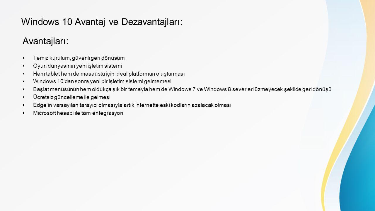 Windows 10 Avantaj ve Dezavantajları: Avantajları: Temiz kurulum, güvenli geri dönüşüm Oyun dünyasının yeni işletim sistemi Hem tablet hem de masaüstü için ideal platformun oluşturması Windows 10 dan sonra yeni bir işletim sistemi gelmemesi Başlat menüsünün hem oldukça şık bir temayla hem de Windows 7 ve Windows 8 severleri üzmeyecek şekilde geri dönüşü Ücretsiz güncelleme ile gelmesi Edge in varsayılan tarayıcı olmasıyla artık internette eski kodların azalacak olması Microsoft hesabı ile tam entegrasyon