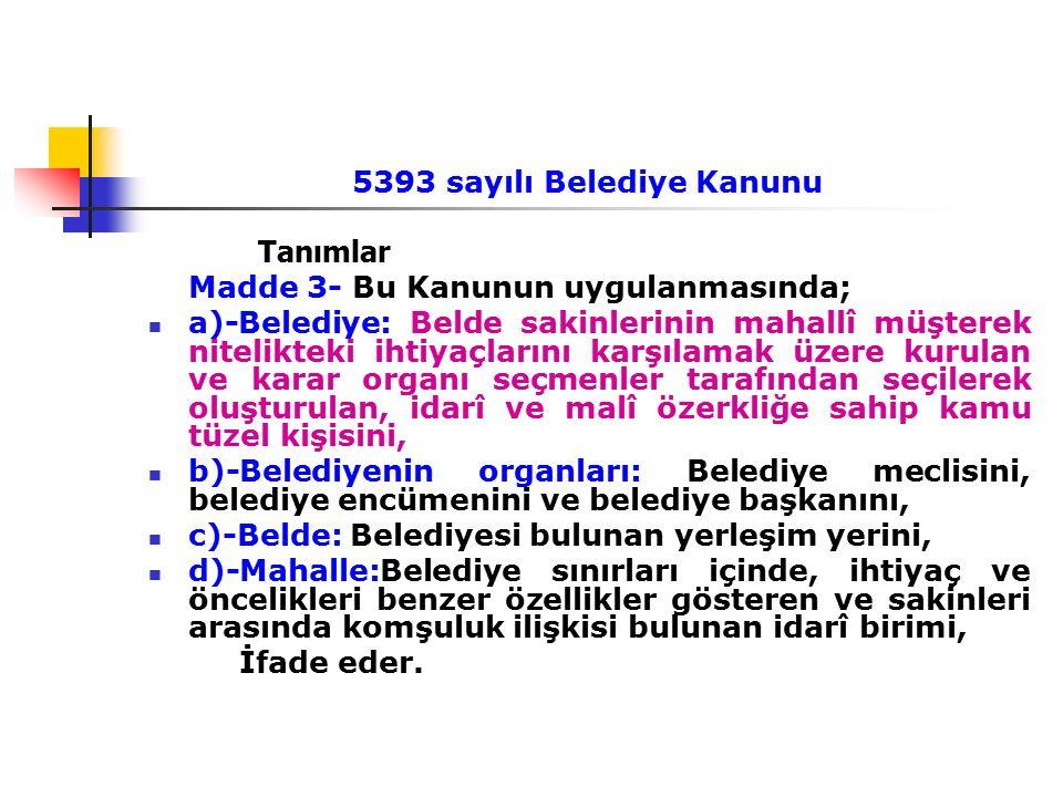 5393 sayılı Belediye Kanunu Tanımlar Madde 3- Bu Kanunun uygulanmasında; a)-Belediye: Belde sakinlerinin mahallî müşterek nitelikteki ihtiyaçlarını ka