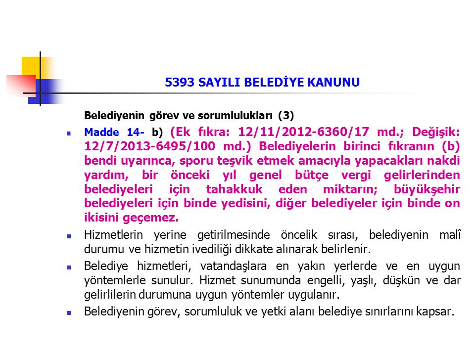 5393 SAYILI BELEDİYE KANUNU Belediyenin görev ve sorumlulukları (3) Madde 14- b) (Ek fıkra: 12/11/2012-6360/17 md.; Değişik: 12/7/2013-6495/100 md.) Belediyelerin birinci fıkranın (b) bendi uyarınca, sporu teşvik etmek amacıyla yapacakları nakdi yardım, bir önceki yıl genel bütçe vergi gelirlerinden belediyeleri için tahakkuk eden miktarın; büyükşehir belediyeleri için binde yedisini, diğer belediyeler için binde on ikisini geçemez.