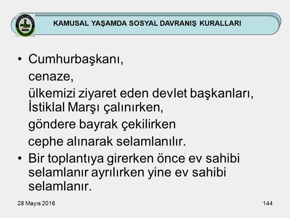 28 Mayıs 2016144 KAMUSAL YAŞAMDA SOSYAL DAVRANIŞ KURALLARI Cumhurbaşkanı, cenaze, ülkemizi ziyaret eden devlet başkanları, İstiklal Marşı çalınırken, göndere bayrak çekilirken cephe alınarak selamlanılır.
