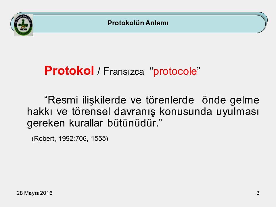 28 Mayıs 20163 Protokolün Anlamı Protokol / F ransızca protocole Resmi ilişkilerde ve törenlerde önde gelme hakkı ve törensel davranış konusunda uyulması gereken kurallar bütünüdür. (Robert, 1992:706, 1555)