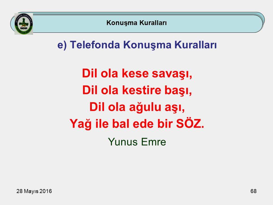 28 Mayıs 201668 Konuşma Kuralları e) Telefonda Konuşma Kuralları Dil ola kese savaşı, Dil ola kestire başı, Dil ola ağulu aşı, Yağ ile bal ede bir SÖZ.
