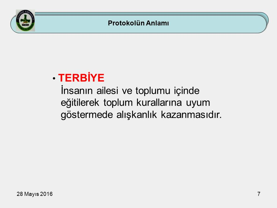 28 Mayıs 20167 Protokolün Anlamı TERBİYE İnsanın ailesi ve toplumu içinde eğitilerek toplum kurallarına uyum göstermede alışkanlık kazanmasıdır.