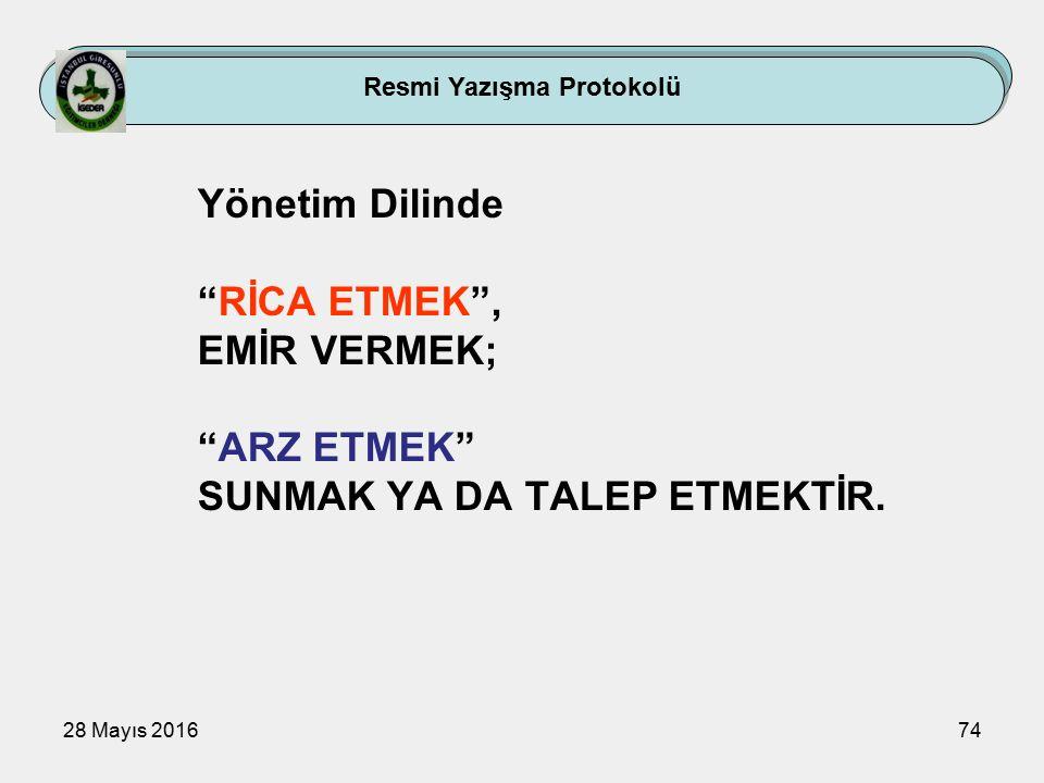 28 Mayıs 201674 Resmi Yazışma Protokolü Yönetim Dilinde RİCA ETMEK , EMİR VERMEK; ARZ ETMEK SUNMAK YA DA TALEP ETMEKTİR.