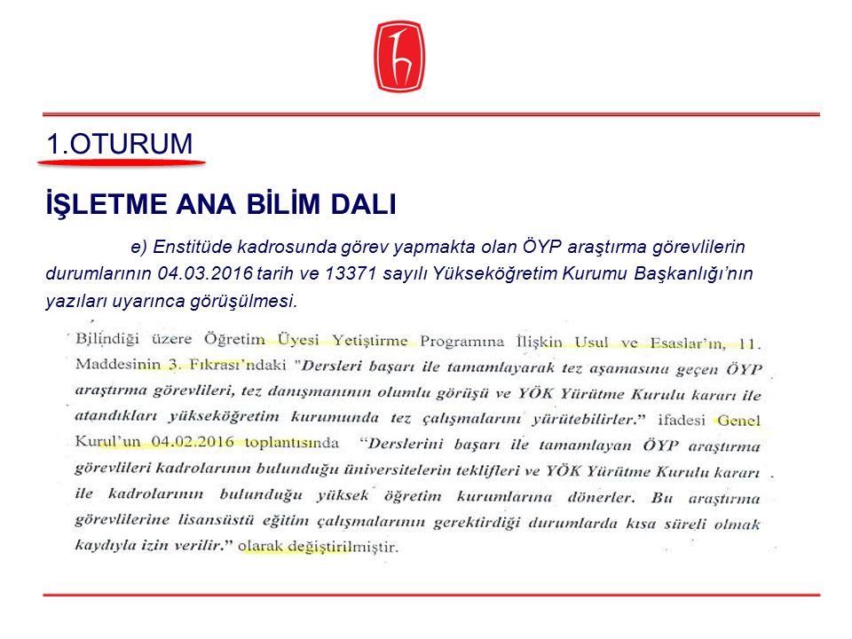 İŞLETME ANA BİLİM DALI e) Enstitüde kadrosunda görev yapmakta olan ÖYP araştırma görevlilerin durumlarının 04.03.2016 tarih ve 13371 sayılı Yükseköğre