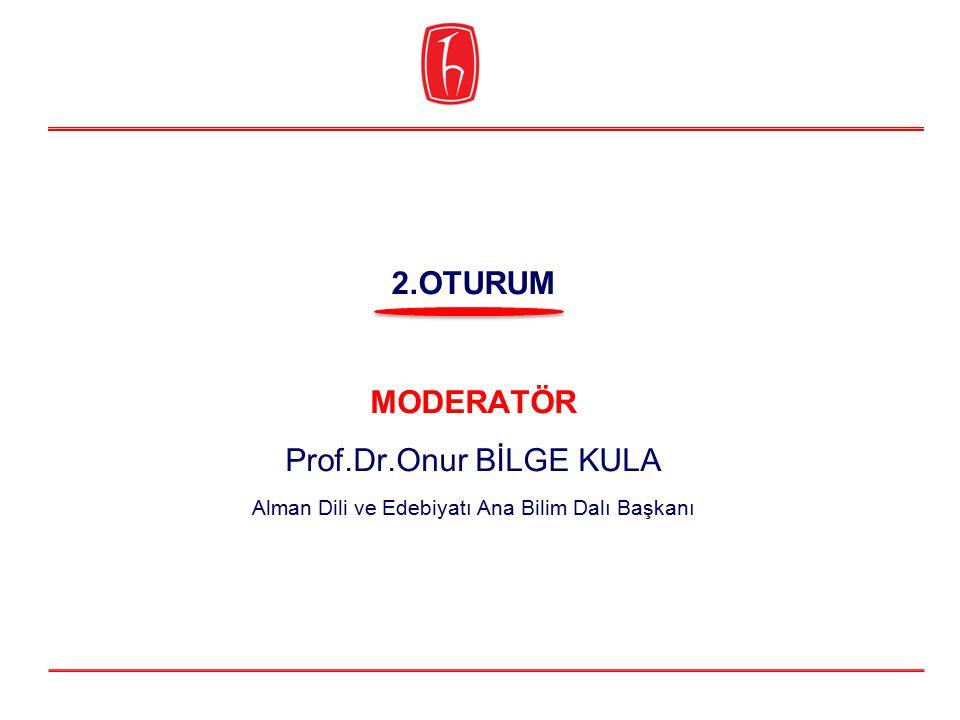 MODERATÖR Prof.Dr.Onur BİLGE KULA Alman Dili ve Edebiyatı Ana Bilim Dalı Başkanı 2.OTURUM