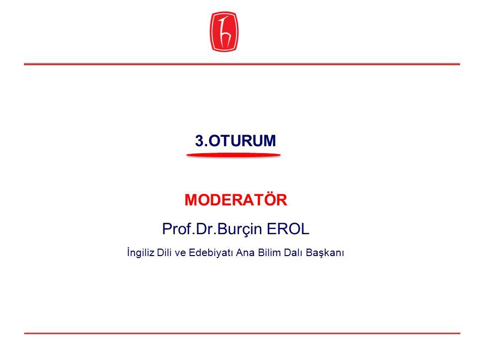 MODERATÖR Prof.Dr.Burçin EROL İngiliz Dili ve Edebiyatı Ana Bilim Dalı Başkanı 3.OTURUM