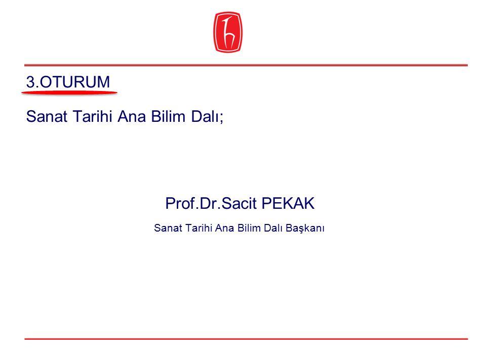 Sanat Tarihi Ana Bilim Dalı; Prof.Dr.Sacit PEKAK Sanat Tarihi Ana Bilim Dalı Başkanı 3.OTURUM