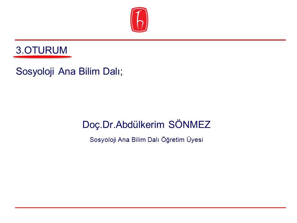 Sosyoloji Ana Bilim Dalı; Doç.Dr.Abdülkerim SÖNMEZ Sosyoloji Ana Bilim Dalı Öğretim Üyesi 3.OTURUM