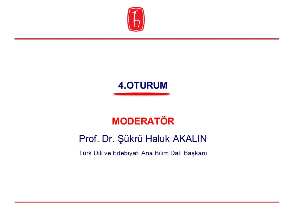 MODERATÖR Prof. Dr. Şükrü Haluk AKALIN Türk Dili ve Edebiyatı Ana Bilim Dalı Başkanı 4.OTURUM
