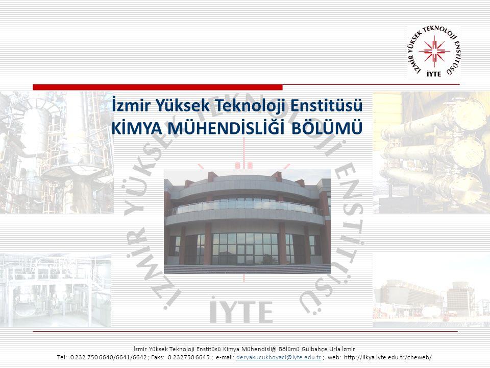 İzmir Yüksek Teknoloji Enstitüsü Kimya Mühendisliği Bölümü Gülbahçe Urla İzmir Tel: 0 232 750 6640/6641/6642 ; Faks: 0 232750 6645 ; e-mail: deryakucukboyaci@iyte.edu.tr ; web: http://likya.iyte.edu.tr/cheweb/deryakucukboyaci@iyte.edu.tr İzmir Yüksek Teknoloji Enstitüsü KİMYA MÜHENDİSLİĞİ BÖLÜMÜ