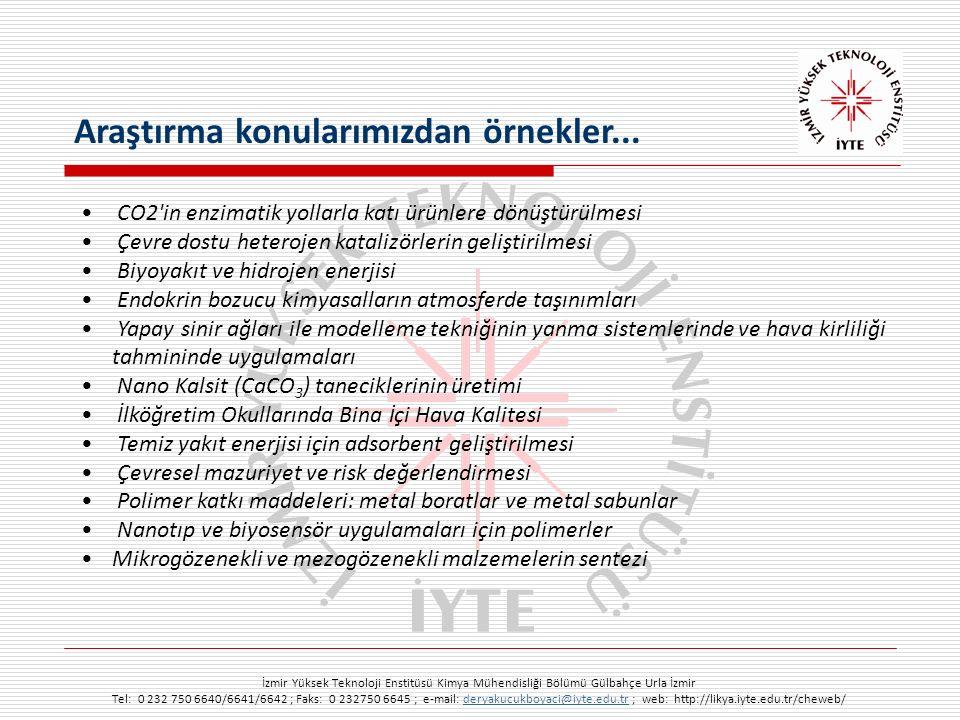 İzmir Yüksek Teknoloji Enstitüsü Kimya Mühendisliği Bölümü Gülbahçe Urla İzmir Tel: 0 232 750 6640/6641/6642 ; Faks: 0 232750 6645 ; e-mail: deryakucukboyaci@iyte.edu.tr ; web: http://likya.iyte.edu.tr/cheweb/deryakucukboyaci@iyte.edu.tr CO2 in enzimatik yollarla katı ürünlere dönüştürülmesi Çevre dostu heterojen katalizörlerin geliştirilmesi Biyoyakıt ve hidrojen enerjisi Endokrin bozucu kimyasalların atmosferde taşınımları Yapay sinir ağları ile modelleme tekniğinin yanma sistemlerinde ve hava kirliliği tahmininde uygulamaları Nano Kalsit (CaCO 3 ) taneciklerinin üretimi İlköğretim Okullarında Bina i çi Hava Kalitesi Temiz yakıt enerjisi için adsorbent geliştirilmesi Çevresel mazuriyet ve risk değerlendirmesi Polimer katkı maddeleri: metal boratlar ve metal sabunlar Nanotıp ve biyosensör uygulamaları için polimerler Mikrogözenekli ve mezogözenekli malzemelerin sentezi Araştırma konularımızdan örnekler...